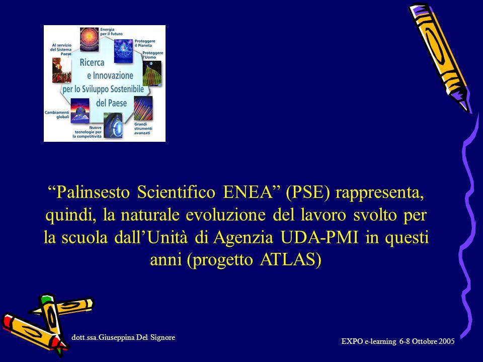 Palinsesto Scientifico ENEA (PSE) rappresenta, quindi, la naturale evoluzione del lavoro svolto per la scuola dall'Unità di Agenzia UDA-PMI in questi anni (progetto ATLAS) dott.ssa.Giuseppina Del Signore EXPO e-learning 6-8 Ottobre 2005