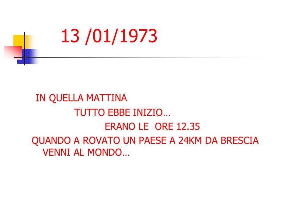 13 /01/1973 IN QUELLA MATTINA TUTTO EBBE INIZIO… ERANO LE ORE 12.35 QUANDO A ROVATO UN PAESE A 24KM DA BRESCIA VENNI AL MONDO…