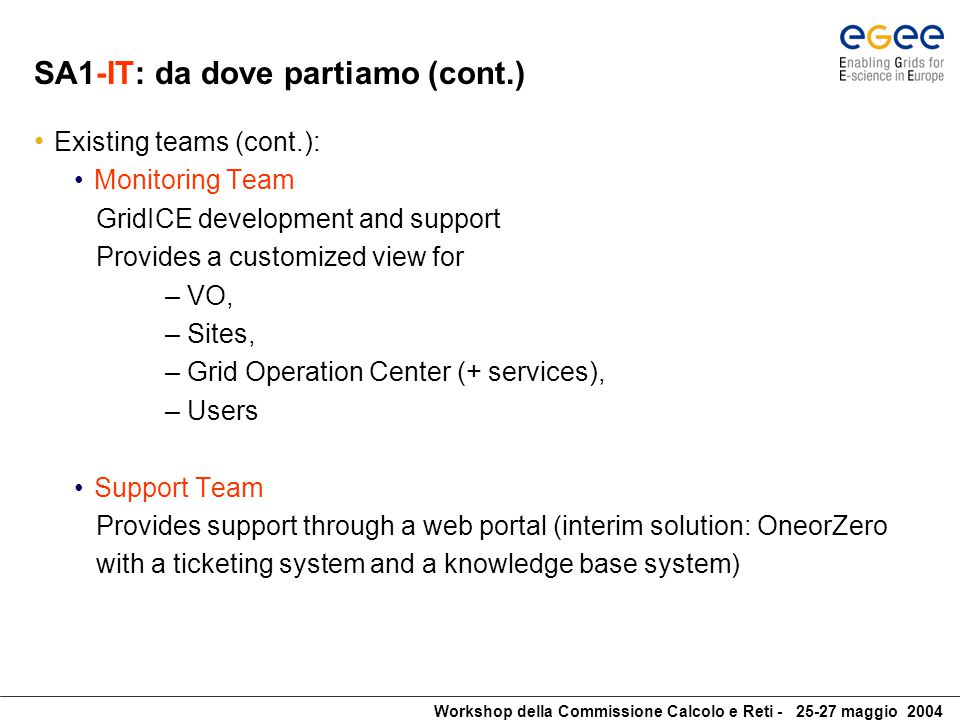 Workshop della Commissione Calcolo e Reti - 25-27 maggio 2004 SA1-IT: da dove partiamo (cont.) Existing teams (cont.): Monitoring Team GridICE development and support Provides a customized view for – VO, – Sites, – Grid Operation Center (+ services), – Users Support Team Provides support through a web portal (interim solution: OneorZero with a ticketing system and a knowledge base system)