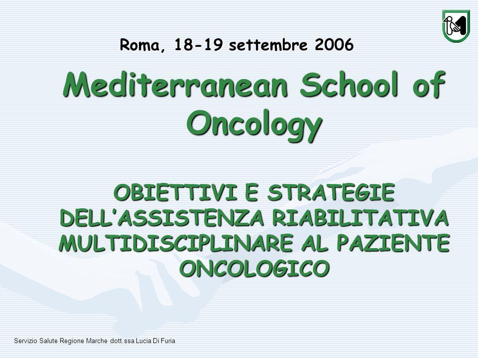 Mediterranean School of Oncology OBIETTIVI E STRATEGIE DELL'ASSISTENZA RIABILITATIVA MULTIDISCIPLINARE AL PAZIENTE ONCOLOGICO Roma, 18-19 settembre 2006 Servizio Salute Regione Marche dott.ssa Lucia Di Furia