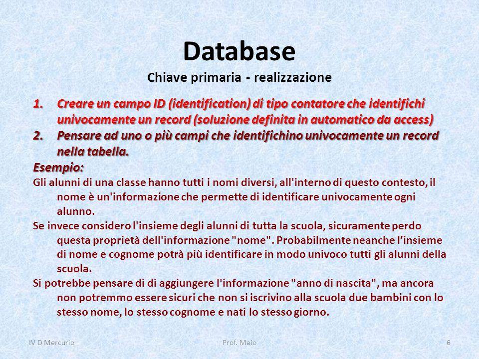 Database Chiave primaria - realizzazione IV D Mercurio6Prof. Maio 1.Creare un campo ID (identification) di tipo contatore che identifichi univocamente