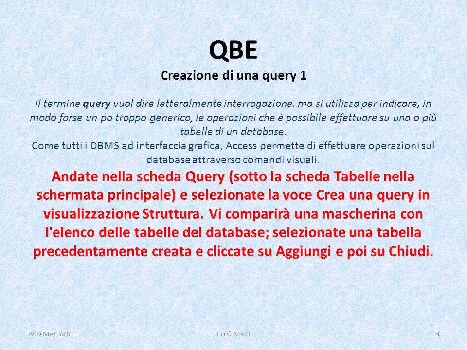QBE Creazione di una query 1 IV D Mercurio8Prof. Maio Il termine query vuol dire letteralmente interrogazione, ma si utilizza per indicare, in modo fo