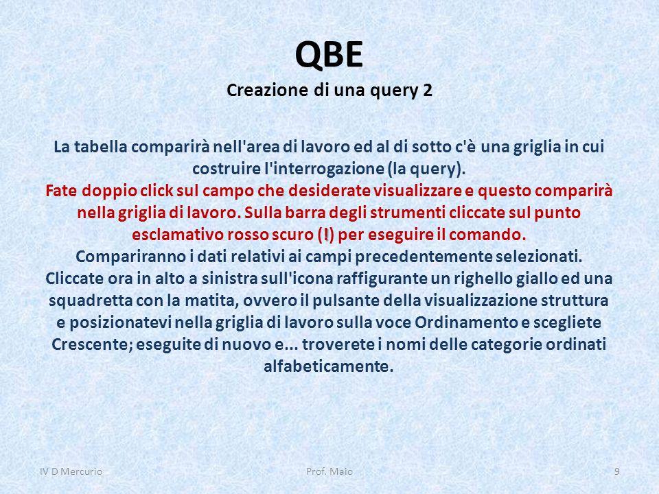 QBE Creazione di una query 2 IV D Mercurio9Prof. Maio La tabella comparirà nell'area di lavoro ed al di sotto c'è una griglia in cui costruire l'inter