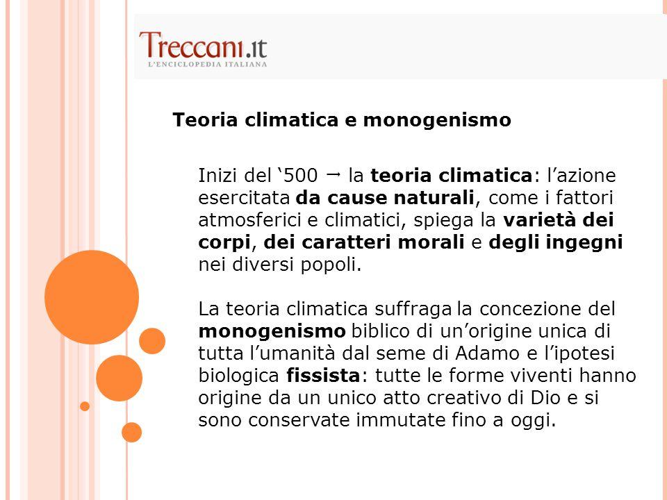 Inizi del '500  la teoria climatica: l'azione esercitata da cause naturali, come i fattori atmosferici e climatici, spiega la varietà dei corpi, dei caratteri morali e degli ingegni nei diversi popoli.