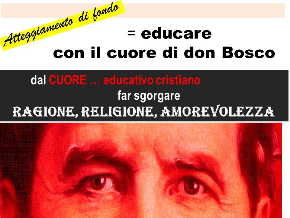 dal CUORE … educativo cristiano far sgorgare ragione, religione, amorevolezza Atteggiamento di fondo = educare con il cuore di don Bosco