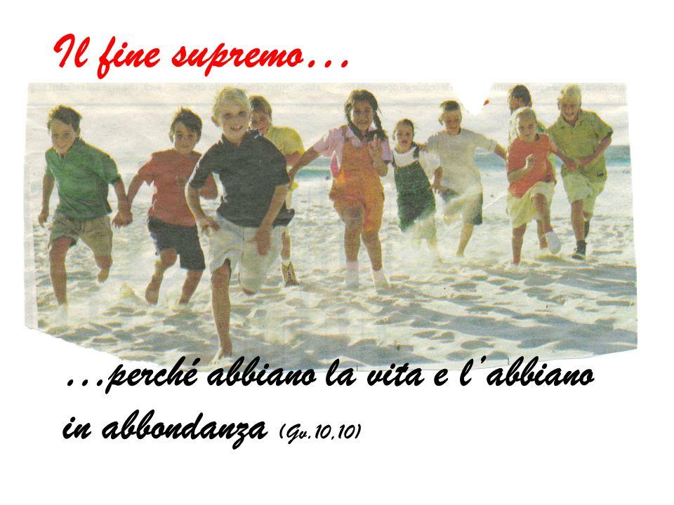 …perché abbiano la vita e l'abbiano in abbondanza (Gv.10,10) Il fine supremo…