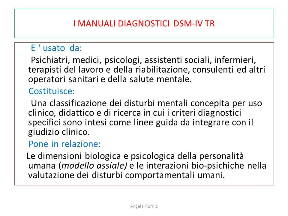 I MANUALI DIAGNOSTICI DSM-IV TR E ' usato da: Psichiatri, medici, psicologi, assistenti sociali, infermieri, terapisti del lavoro e della riabilitazione, consulenti ed altri operatori sanitari e della salute mentale.