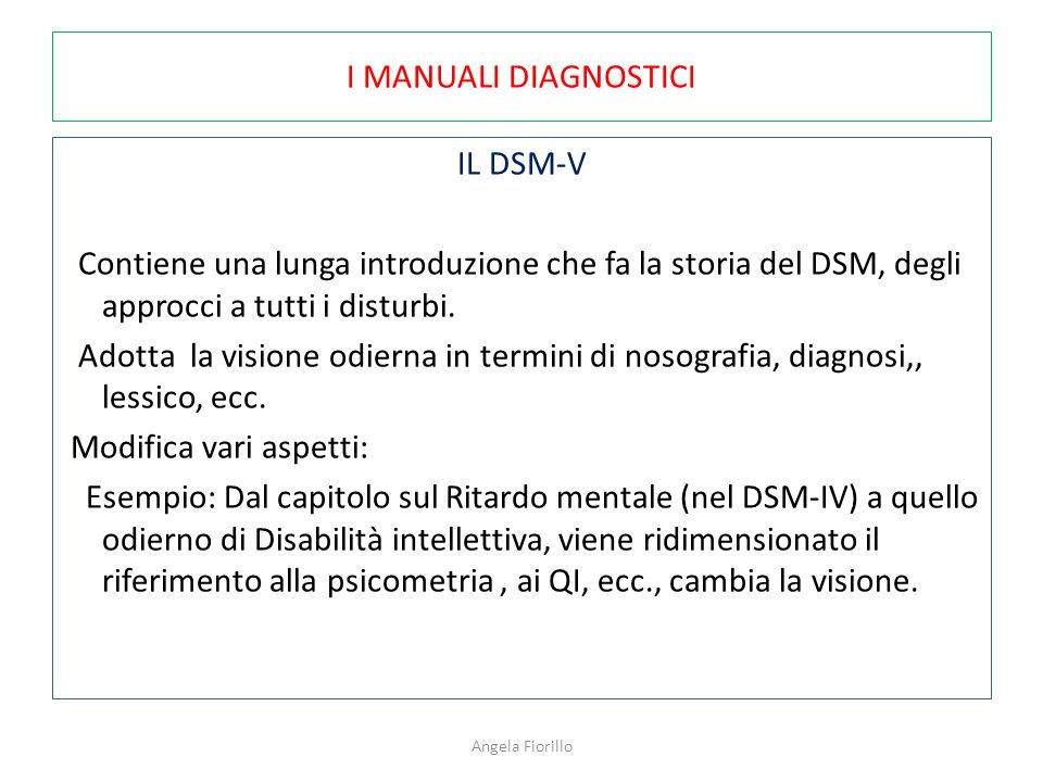 I MANUALI DIAGNOSTICI IL DSM-V Contiene una lunga introduzione che fa la storia del DSM, degli approcci a tutti i disturbi. Adotta la visione odierna