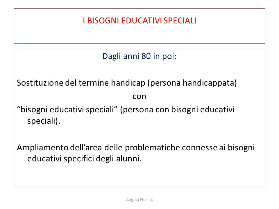 I BISOGNI EDUCATIVI SPECIALI Dagli anni 80 in poi: Sostituzione del termine handicap (persona handicappata) con bisogni educativi speciali (persona con bisogni educativi speciali).