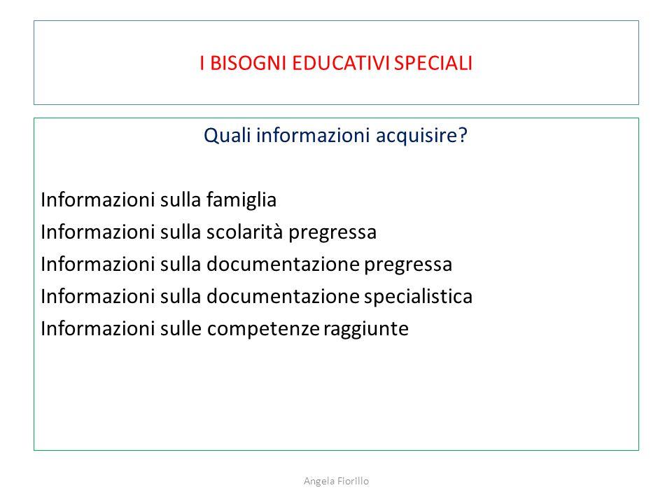I BISOGNI EDUCATIVI SPECIALI Quali informazioni acquisire? Informazioni sulla famiglia Informazioni sulla scolarità pregressa Informazioni sulla docum