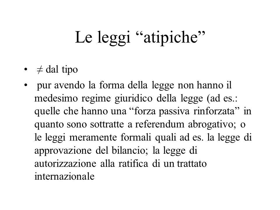 """Le leggi """"atipiche"""" ≠ dal tipo pur avendo la forma della legge non hanno il medesimo regime giuridico della legge (ad es.: quelle che hanno una """"forza"""