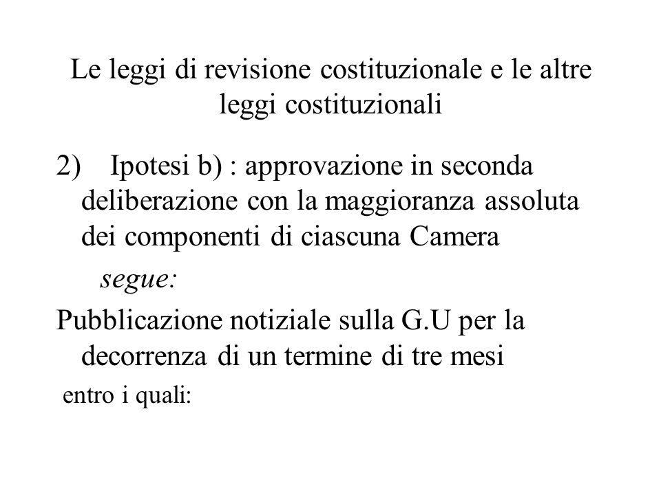 Le leggi di revisione costituzionale e le altre leggi costituzionali 2) Ipotesi b) : approvazione in seconda deliberazione con la maggioranza assoluta