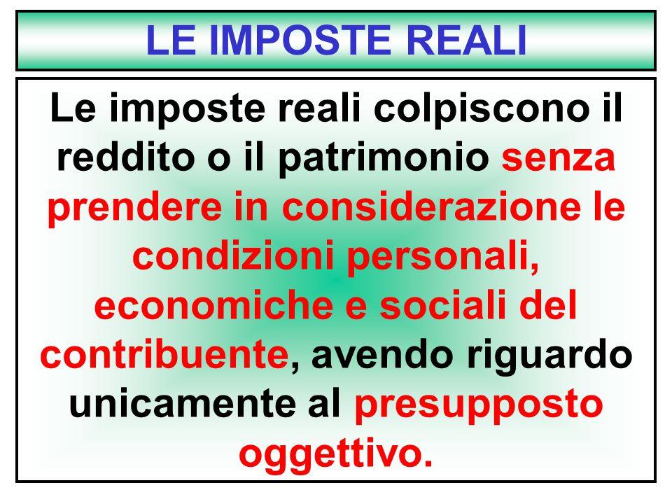 LE IMPOSTE REALI Le imposte reali colpiscono il reddito o il patrimonio senza prendere in considerazione le condizioni personali, economiche e sociali del contribuente, avendo riguardo unicamente al presupposto oggettivo.