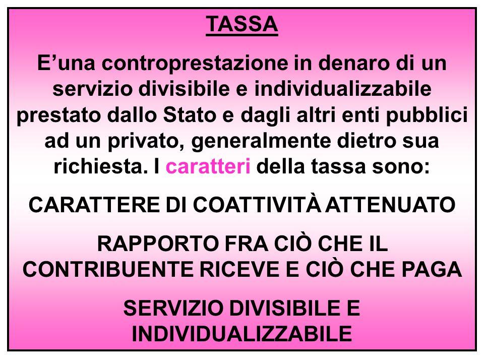 TASSA E'una controprestazione in denaro di un servizio divisibile e individualizzabile prestato dallo Stato e dagli altri enti pubblici ad un privato, generalmente dietro sua richiesta.