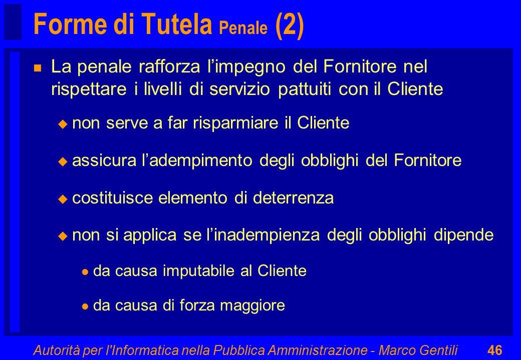 Autorità per l'Informatica nella Pubblica Amministrazione - Marco Gentili46 Forme di Tutela Penale (2) n La penale rafforza l'impegno del Fornitore ne