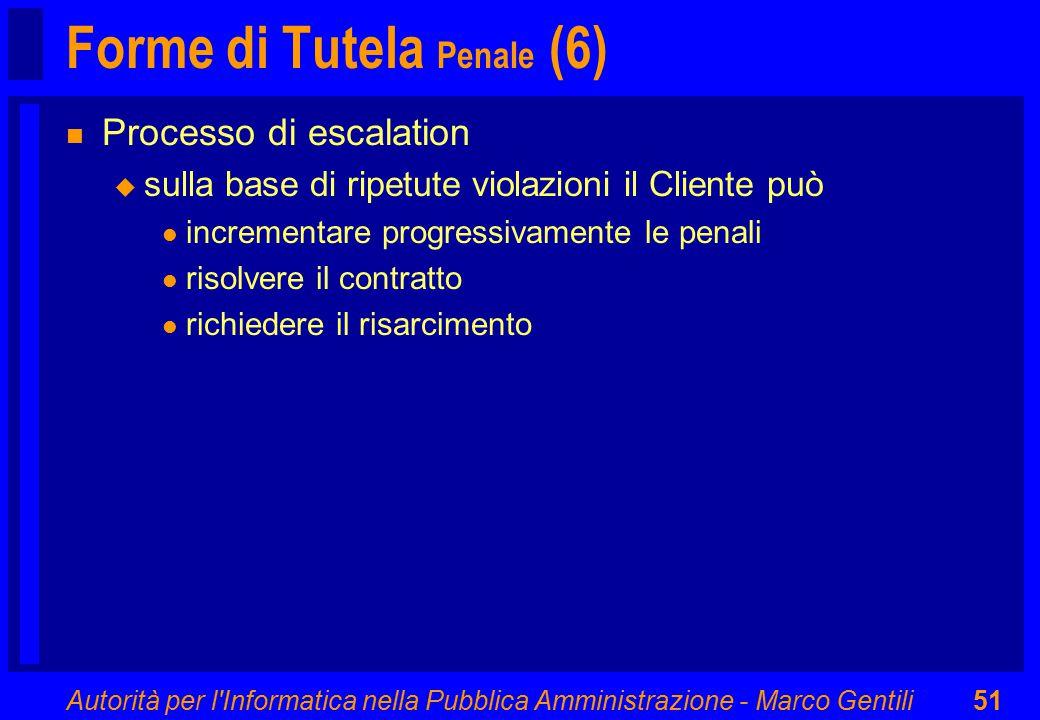Autorità per l Informatica nella Pubblica Amministrazione - Marco Gentili51 Forme di Tutela Penale (6) n Processo di escalation u sulla base di ripetute violazioni il Cliente può l incrementare progressivamente le penali l risolvere il contratto l richiedere il risarcimento