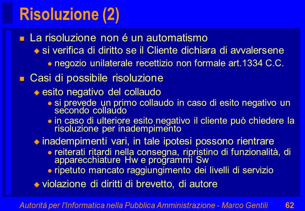 Autorità per l Informatica nella Pubblica Amministrazione - Marco Gentili62 Risoluzione (2) n La risoluzione non é un automatismo u si verifica di diritto se il Cliente dichiara di avvalersene l negozio unilaterale recettizio non formale art.1334 C.C.