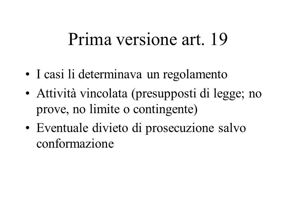 Prima versione art. 19 I casi li determinava un regolamento Attività vincolata (presupposti di legge; no prove, no limite o contingente) Eventuale div