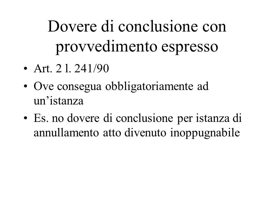 Dovere di conclusione con provvedimento espresso Art. 2 l. 241/90 Ove consegua obbligatoriamente ad un'istanza Es. no dovere di conclusione per istanz