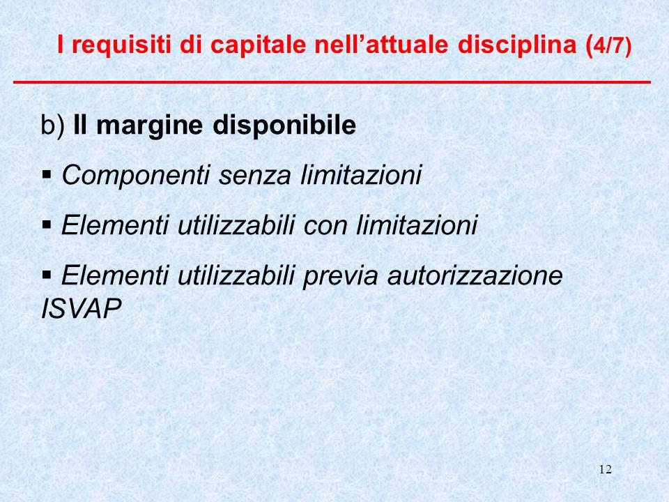 12 I requisiti di capitale nell'attuale disciplina ( 4/7) b) Il margine disponibile  Componenti senza limitazioni  Elementi utilizzabili con limitazioni  Elementi utilizzabili previa autorizzazione ISVAP