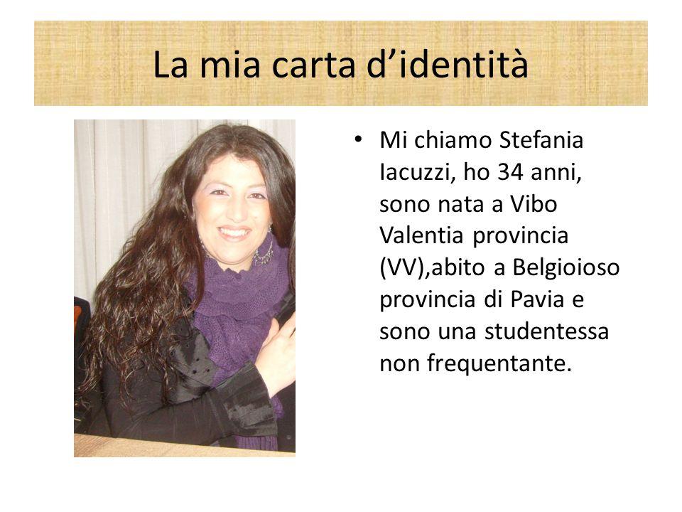 La mia carta d'identità Mi chiamo Stefania Iacuzzi, ho 34 anni, sono nata a Vibo Valentia provincia (VV),abito a Belgioioso provincia di Pavia e sono