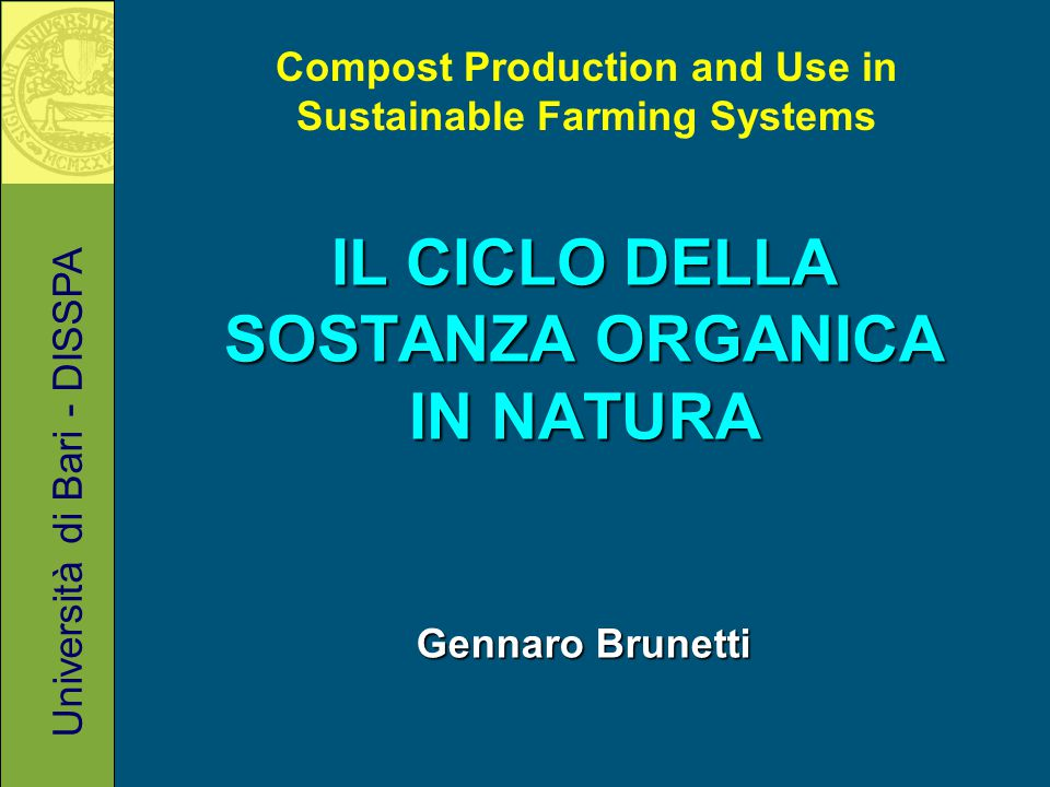 IL CICLO DELLA SOSTANZA ORGANICA IN NATURA Gennaro Brunetti Università di Bari - DISSPA Compost Production and Use in Sustainable Farming Systems