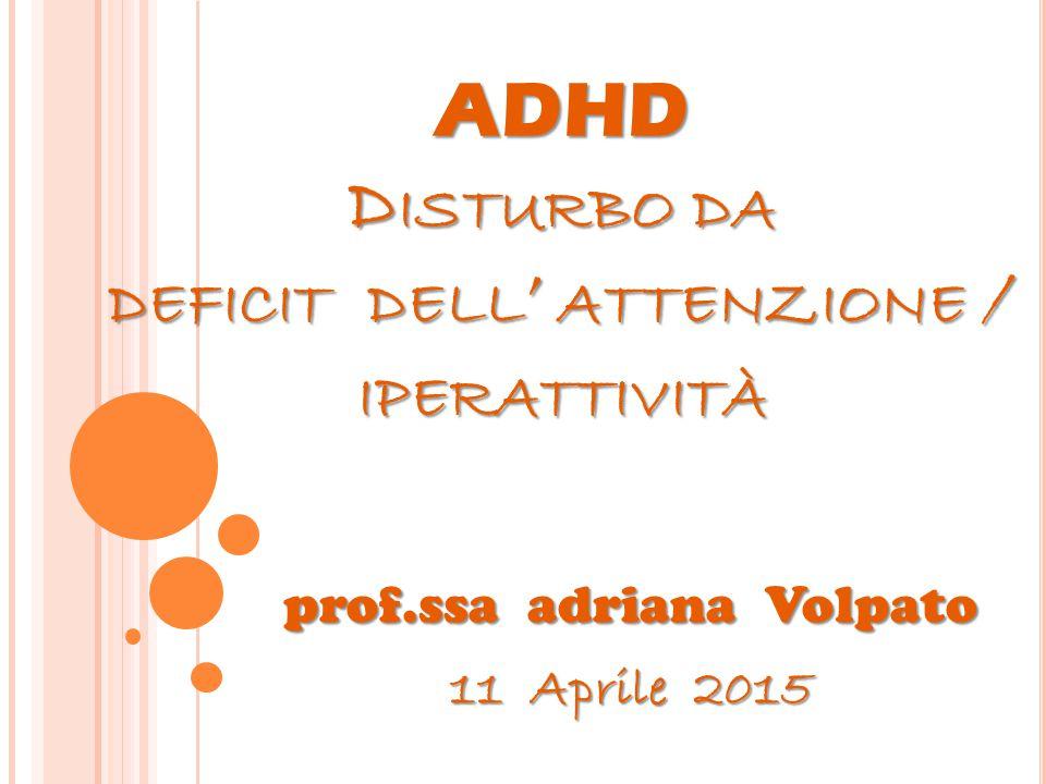 ADHD D ISTURBO DA DEFICIT DELL ' ATTENZIONE / IPERATTIVITÀ prof.ssa adriana Volpato 11 Aprile 2015