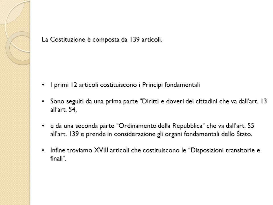 La Costituzione è composta da 139 articoli. I primi 12 articoli costituiscono i Principi fondamentali I primi 12 articoli costituiscono i Principi fon