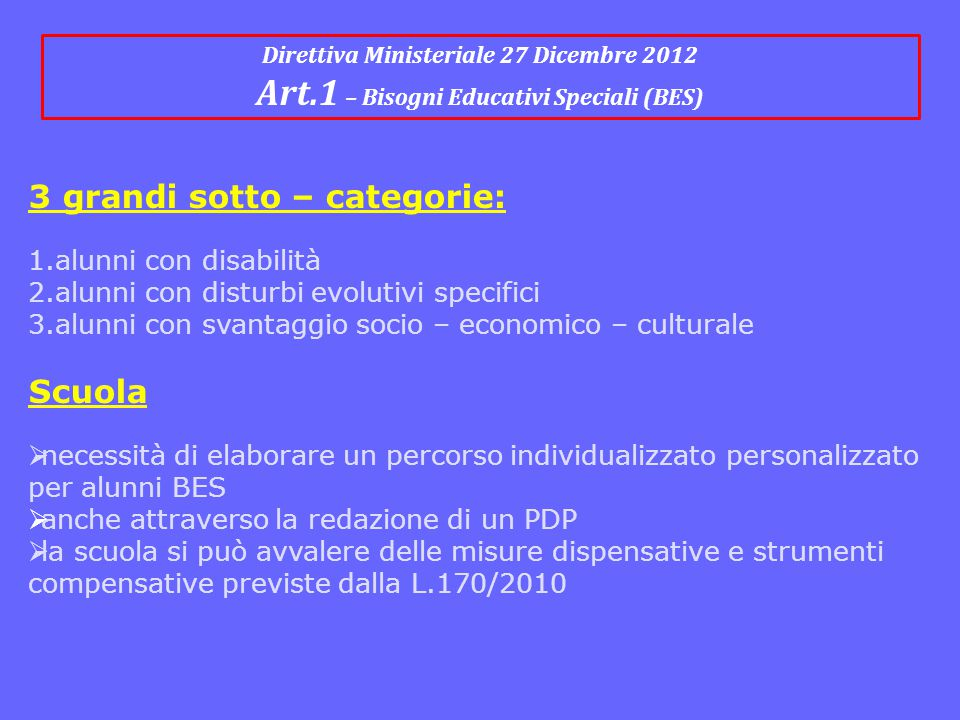 Direttiva Ministeriale 27 Dicembre 2012 Art.1 – Bisogni Educativi Speciali (BES) 3 grandi sotto – categorie: 1.alunni con disabilità 2.alunni con dist