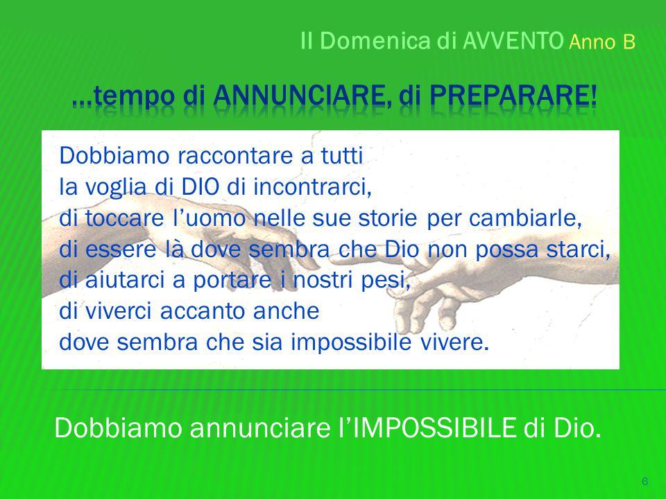 II Domenica di AVVENTO Anno B 6 Dobbiamo annunciare l'IMPOSSIBILE di Dio. Dobbiamo raccontare a tutti la voglia di DIO di incontrarci, di toccare l'uo