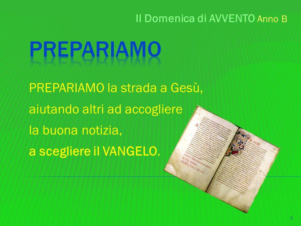 II Domenica di AVVENTO Anno B 9 PREPARIAMO la strada a Gesù, aiutando altri ad accogliere la buona notizia, a scegliere il VANGELO.