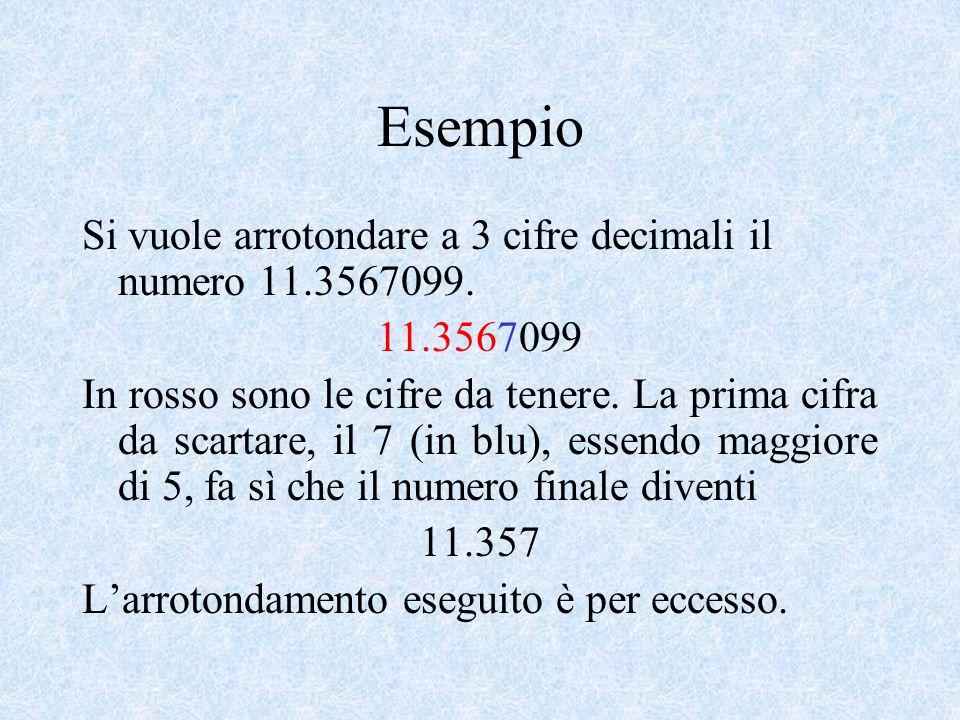 Esempio Si vuole arrotondare a 3 cifre decimali il numero 11.3567099. 11.3567099 In rosso sono le cifre da tenere. La prima cifra da scartare, il 7 (i