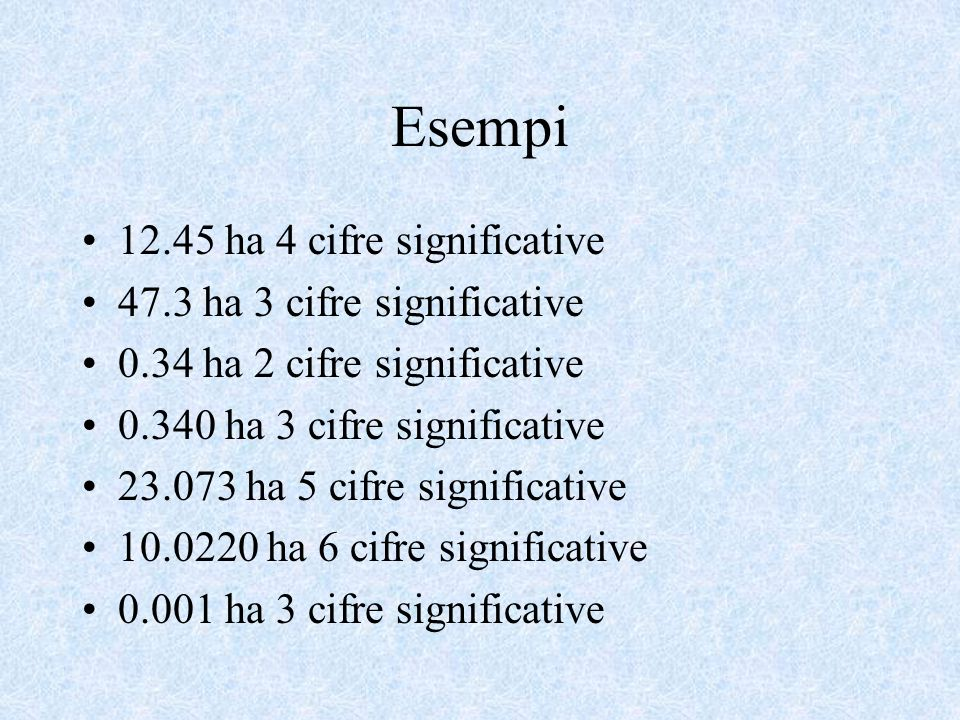 Esempi 12.45 ha 4 cifre significative 47.3 ha 3 cifre significative 0.34 ha 2 cifre significative 0.340 ha 3 cifre significative 23.073 ha 5 cifre significative 10.0220 ha 6 cifre significative 0.001 ha 3 cifre significative
