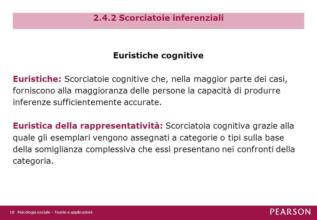 2.4.2 Scorciatoie inferenziali Euristiche cognitive Euristiche: Scorciatoie cognitive che, nella maggior parte dei casi, forniscono alla maggioranza delle persone la capacità di produrre inferenze sufficientemente accurate.