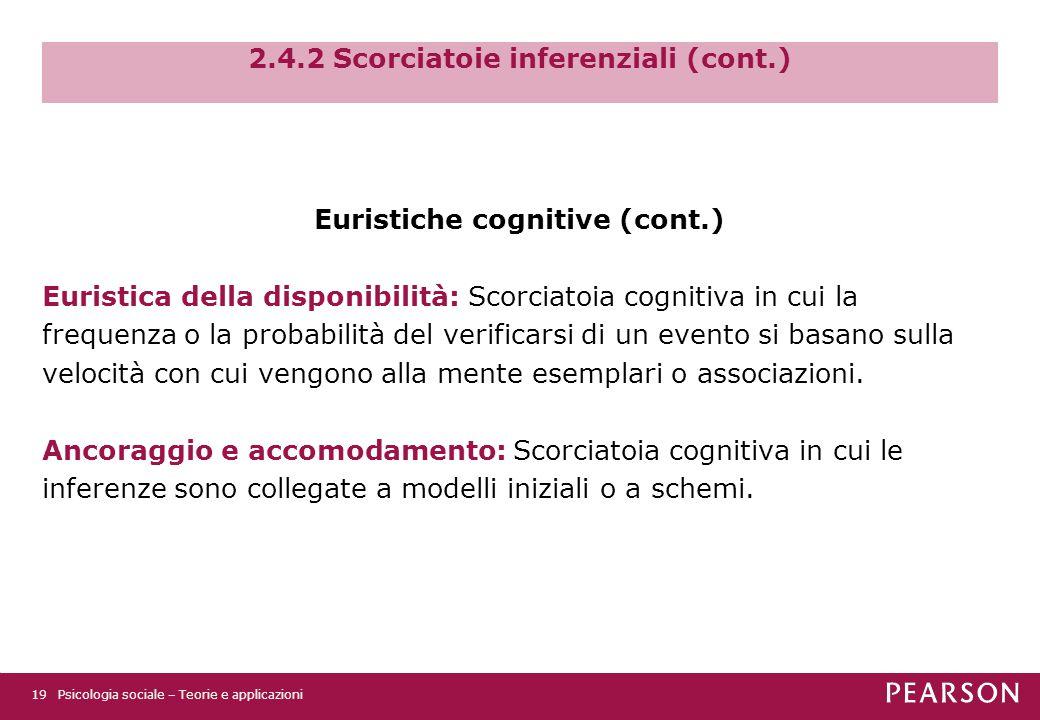 2.4.2 Scorciatoie inferenziali (cont.) Euristiche cognitive (cont.) Euristica della disponibilità: Scorciatoia cognitiva in cui la frequenza o la probabilità del verificarsi di un evento si basano sulla velocità con cui vengono alla mente esemplari o associazioni.