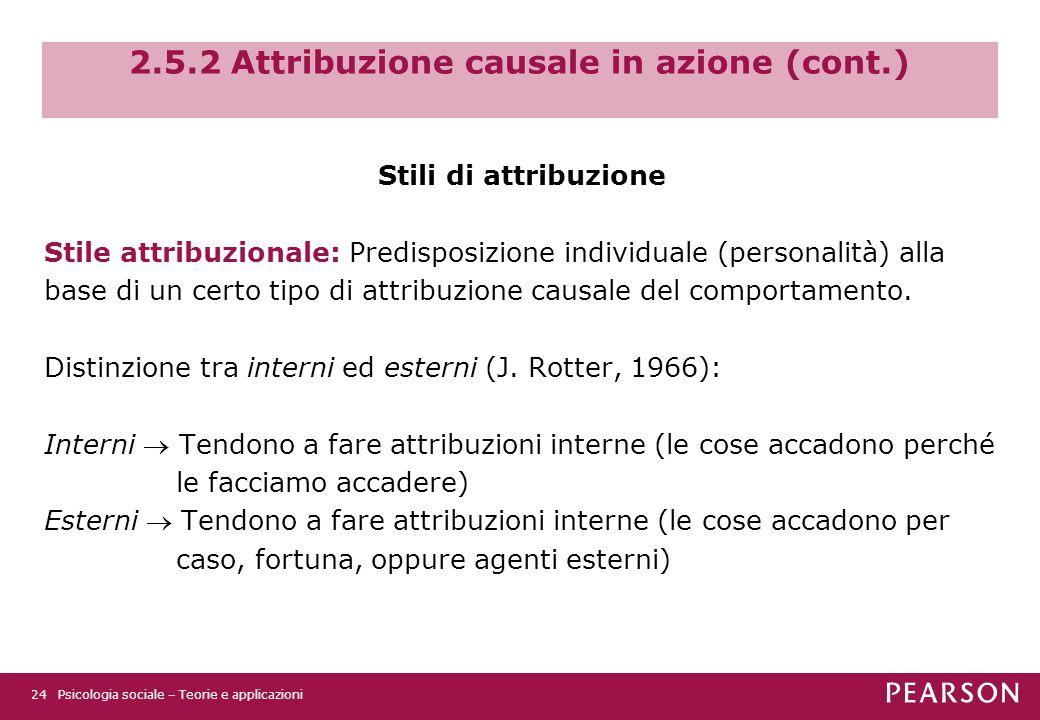 2.5.2 Attribuzione causale in azione (cont.) Stili di attribuzione Stile attribuzionale: Predisposizione individuale (personalità) alla base di un certo tipo di attribuzione causale del comportamento.