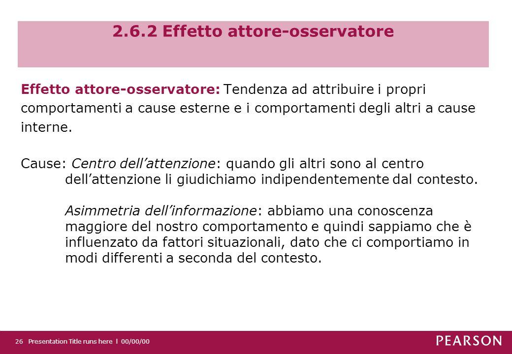2.6.2 Effetto attore-osservatore Effetto attore-osservatore: Tendenza ad attribuire i propri comportamenti a cause esterne e i comportamenti degli altri a cause interne.