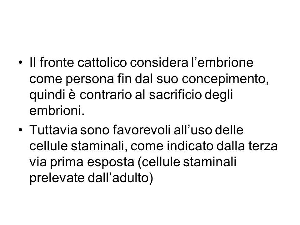 Il fronte cattolico considera l'embrione come persona fin dal suo concepimento, quindi è contrario al sacrificio degli embrioni. Tuttavia sono favorev