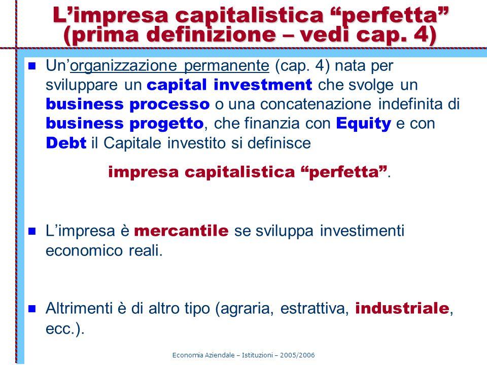 """Economia Aziendale – Istituzioni – 2005/2006 L'impresa capitalistica """"perfetta"""" (prima definizione – vedi cap. 4) Un'organizzazione permanente (cap. 4"""