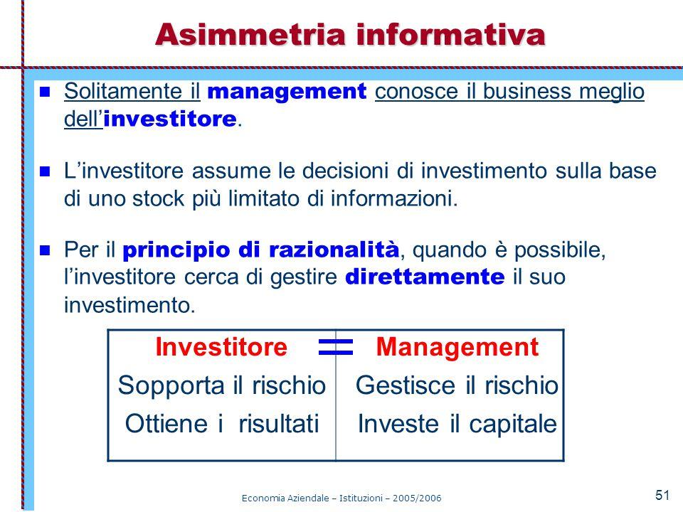 Economia Aziendale – Istituzioni – 2005/2006 51 Solitamente il management conosce il business meglio dell' investitore. L'investitore assume le decisi