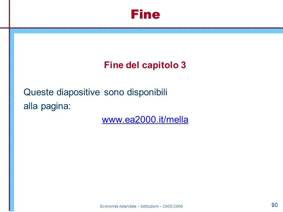 Economia Aziendale – Istituzioni – 2005/2006 90 Fine del capitolo 3 Queste diapositive sono disponibili alla pagina: www.ea2000.it/mellaFine