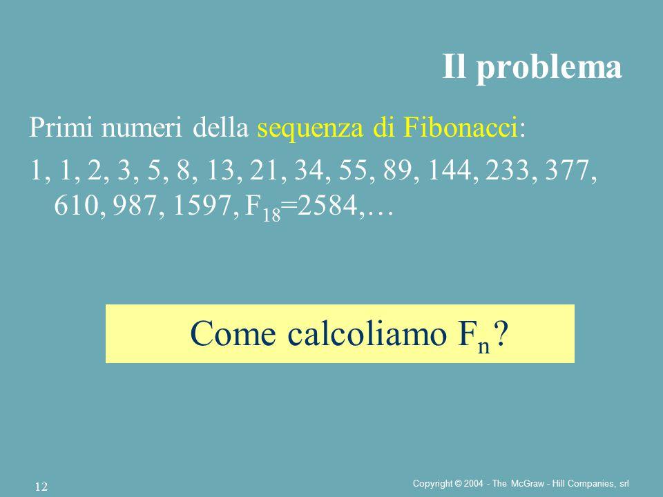 Copyright © 2004 - The McGraw - Hill Companies, srl 12 Il problema Come calcoliamo F n ? Primi numeri della sequenza di Fibonacci: 1, 1, 2, 3, 5, 8, 1
