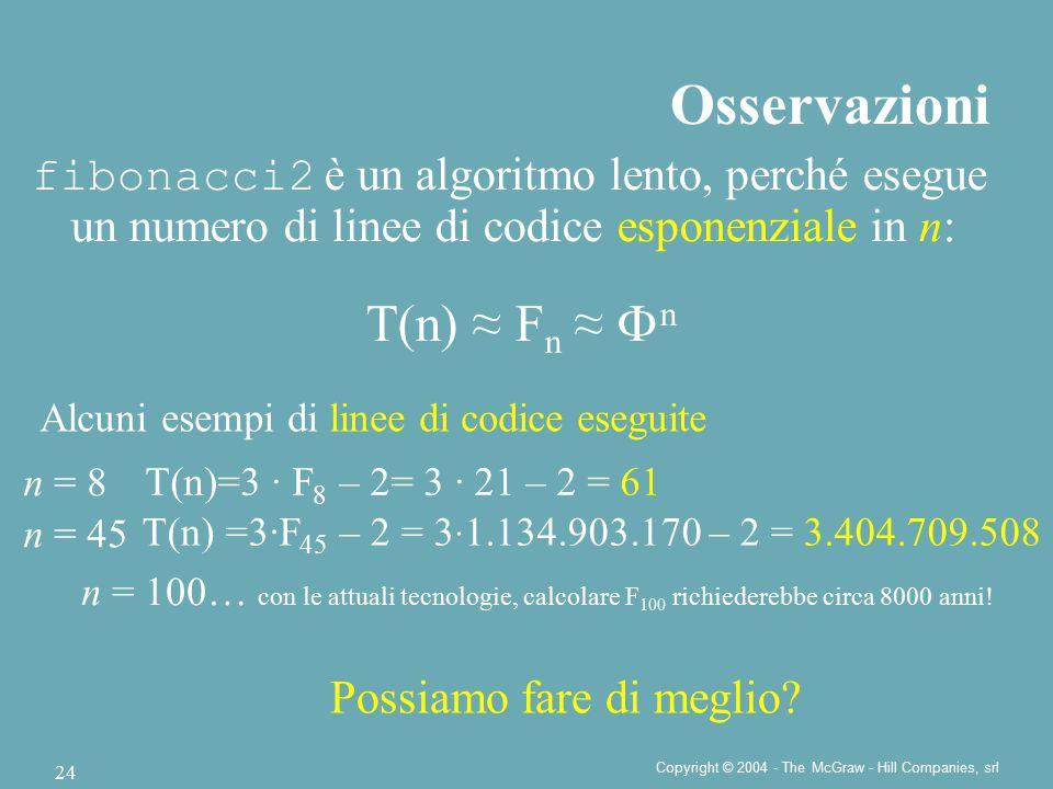 Copyright © 2004 - The McGraw - Hill Companies, srl 24 fibonacci2 è un algoritmo lento, perché esegue un numero di linee di codice esponenziale in n: T(n) ≈ F n ≈  n Osservazioni n = 8 Alcuni esempi di linee di codice eseguite T(n)=3 · F 8 – 2= 3 · 21 – 2 = 61 n = 45 T(n) =3·F 45 – 2 = 3 · 1.134.903.170 – 2 = 3.404.709.508 n = 100… con le attuali tecnologie, calcolare F 100 richiederebbe circa 8000 anni.