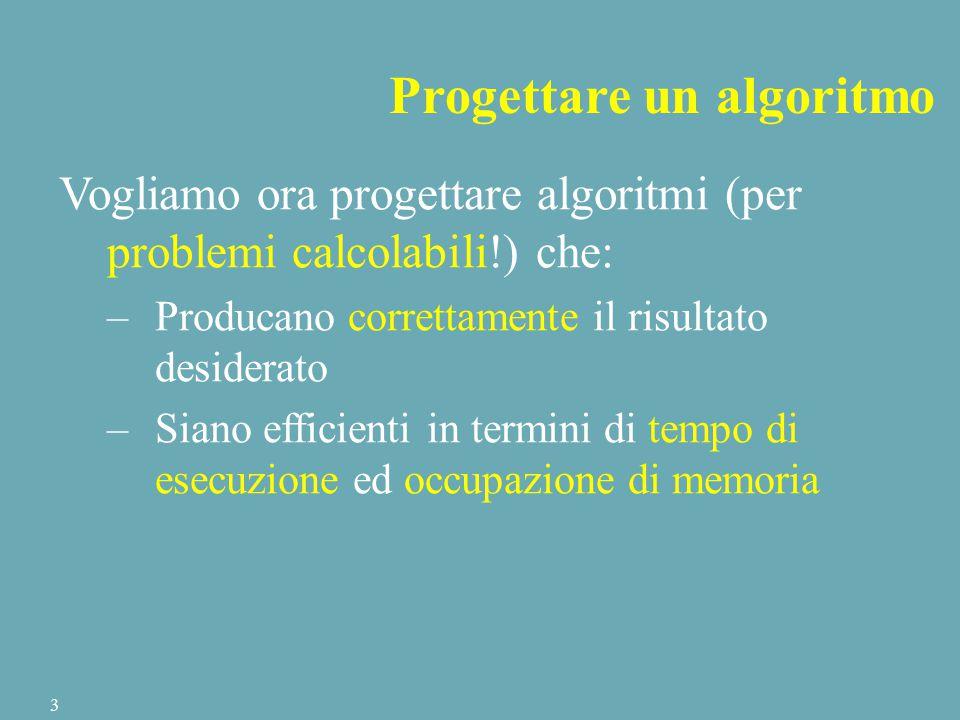 Progettare un algoritmo Vogliamo ora progettare algoritmi (per problemi calcolabili!) che: –Producano correttamente il risultato desiderato –Siano efficienti in termini di tempo di esecuzione ed occupazione di memoria 3