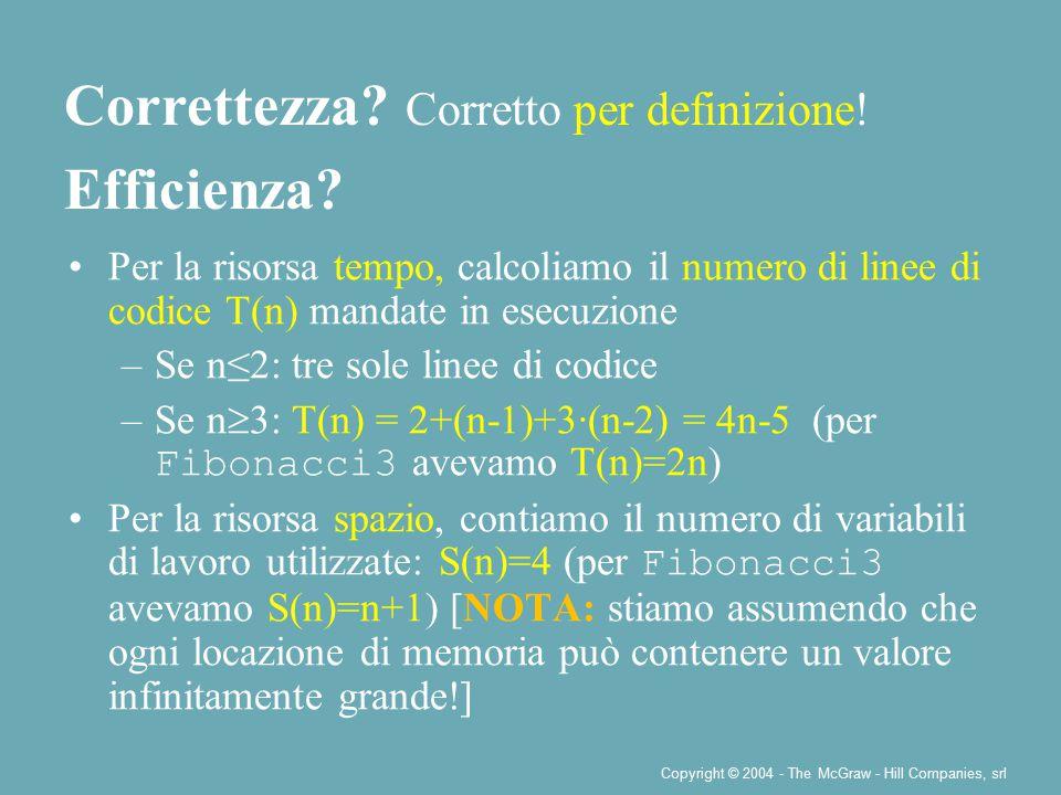 Copyright © 2004 - The McGraw - Hill Companies, srl Per la risorsa tempo, calcoliamo il numero di linee di codice T(n) mandate in esecuzione –Se n≤2: tre sole linee di codice –Se n  3: T(n) = 2+(n-1)+3·(n-2) = 4n-5 (per Fibonacci3 avevamo T(n)=2n) Per la risorsa spazio, contiamo il numero di variabili di lavoro utilizzate: S(n)=4 (per Fibonacci3 avevamo S(n)=n+1) [NOTA: stiamo assumendo che ogni locazione di memoria può contenere un valore infinitamente grande!] Correttezza.
