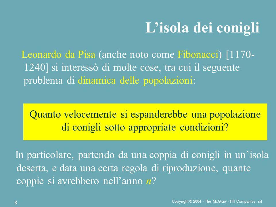 Copyright © 2004 - The McGraw - Hill Companies, srl 8 Leonardo da Pisa (anche noto come Fibonacci) [1170- 1240] si interessò di molte cose, tra cui il seguente problema di dinamica delle popolazioni: L'isola dei conigli Quanto velocemente si espanderebbe una popolazione di conigli sotto appropriate condizioni.