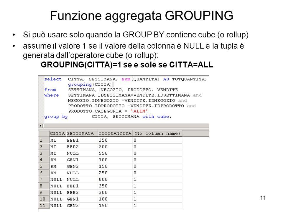 11 Funzione aggregata GROUPING Si può usare solo quando la GROUP BY contiene cube (o rollup) assume il valore 1 se il valore della colonna è NULL e la