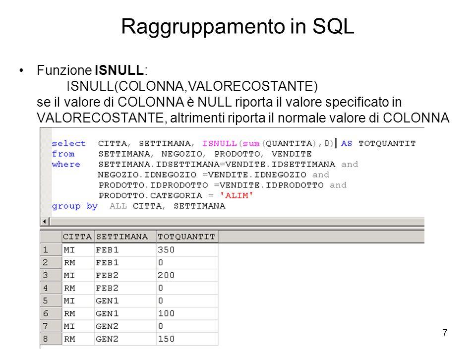 7 Raggruppamento in SQL Funzione ISNULL: ISNULL(COLONNA,VALORECOSTANTE) se il valore di COLONNA è NULL riporta il valore specificato in VALORECOSTANTE