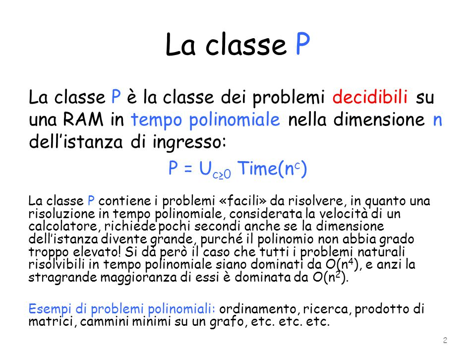La classe ExpTime La classe ExpTime è invece la classe dei problemi decidibili su una RAM in tempo esponenziale nella dimensione n dell'istanza di ingresso, ovvero in O(a p(n) ), dove a>1 è una costante e p(n) è un polinomio in n; più formalmente, tenendo conto del fatto che a p(n) = (2 log a ) p(n) = 2 log a (p(n)) = 2 q(n), e che un polinomio di grado c è O(n c ), si può scrivere: ExpTime=U c≥0 Time ( 2 (n c ) ) Chiaramente, P ⊑ ExpTime Si può dimostrare che l'inclusione è propria, cioè esistono problemi in ExpTime che non appartengono a P: uno di questi problemi è quello di verificare se dato un generico algoritmo, esso si arresta o meno su un generico input in al più k passi, con k fissato.