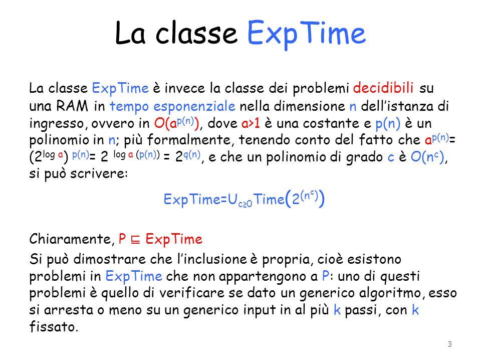 La classe ExpTime La classe ExpTime è invece la classe dei problemi decidibili su una RAM in tempo esponenziale nella dimensione n dell'istanza di ing